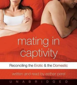Mating in Captivity : Reconciling the Erotic and the Domestic - Esther Perel