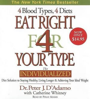 Eat Right for Your Type : The Individualized Diet Solution to Staying Healthy, Living Longer and Achieving Your Ideal Weight - Dr Peter J D'Adamo