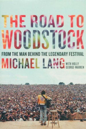 The Road to Woodstock : From the Man Behind the Legendary Festival - Michael Lang