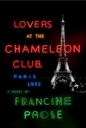 Lovers at the Chameleon Club : Paris, 1932 - Francine Prose