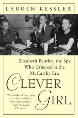 Clever Girl : Elizabeth Bentley, the Spy Who Ushered in the McCarthy Era - Lauren Kessler