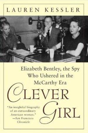 Clever Girl : Elizabeth Bentley, the Spy Who Ushered in the McCarthy Era - Lauren Kessler