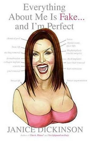 Everything About Me Is Fake . . . And I'm Perfect - Janice Dickinson
