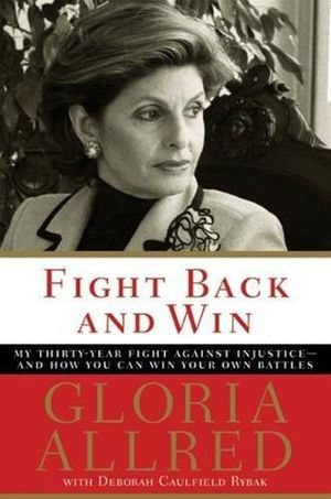 Fight Back and Win : My Thirty-Year Fight Against Injustice--And How You Can Win Your Own Battles - Gloria Allred