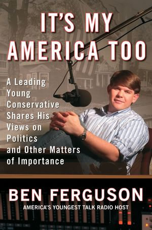 It's My America Too : A Leading Young Conservative Shares His Views on Politics and Other Matters of Importance - Ben Ferguson