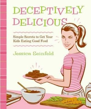 Deceptively Delicious :  Simple Secrets to Get Your Kids Eating Good Food - Jessica Seinfeld