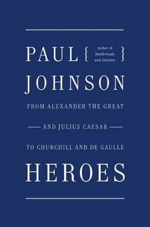 Heroes : From Alexander the Great and Julius Caesar to Churchill and de Gaulle - Paul Johnson