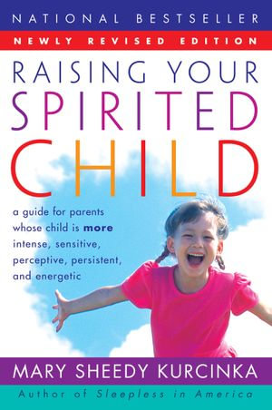 Raising Your Spirited Child Rev Ed : A Guide for Parents Whose Child Is More Intense, Sensitive, Perceptive, Persistent, and Energetic - Mary Sheedy Kurcinka