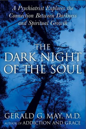 The Dark Night of the Soul : A Psychiatrist Explores the Connection Between Darkness and Spiritual Growth - Gerald G. May