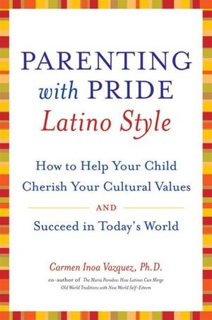 Parenting with Pride Latino Style : How to Help Your Child Cherish Your Cultural Values and Succeed in Today's World - Dr. Carmen Inoa Vazquez