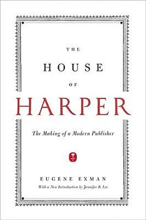 The House of Harper : The Making of a Modern Publisher - Eugene Exman