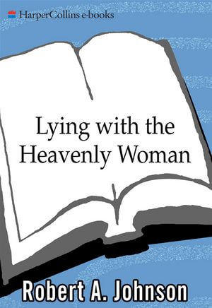 Lying with the Heavenly Woman : Understanding and Integrating the Femini - Robert A. Johnson