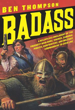 Badass : A Relentless Onslaught of the Toughest Warlords, Vikings, Samurai, Pirates, Gunfighters, and Military Commanders to Ever Live - Ben Thompson