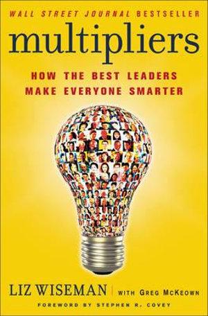 Multipliers : How the Best Leaders Make Everyone Smarter - Liz Wiseman