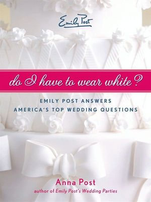 Do I Have To Wear White? : Emily Post Answers America's Top Wedding Questions - Anna Post