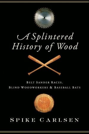 A Splintered History of Wood : Belt-Sander Races, Blind Woodworkers, and Baseball Bats - Spike Carlsen