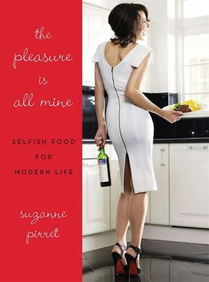 The Pleasure Is All Mine : Selfish Food for Modern Life - Suzanne Pirret
