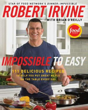 Impossible to Easy : 111 Delicious Recipes to Help You Put Great Meals on the Table Every Day - Robert Irvine