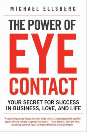 The Power of Eye Contact : Your Secret for Success in Business, Love, and Life - Michael Ellsberg