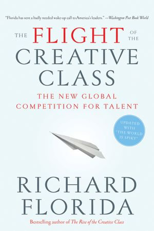 The Flight of the Creative Class : The New Global Competition for Talent - Richard Florida