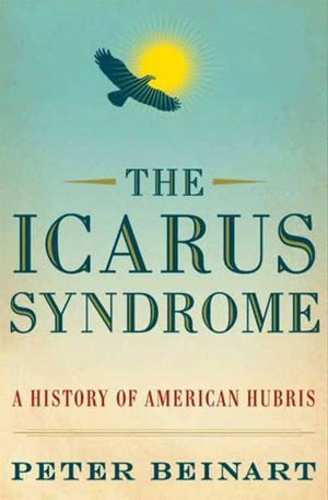 The Icarus Syndrome : A History of American Hubris - Peter Beinart