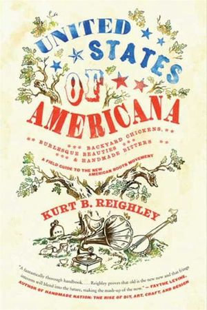 United States of Americana : Backyard Chickens, Burlesque Beauties, and Handmade Bitters: A Field Guide to the New American Roots Movement - Kurt B. Reighley