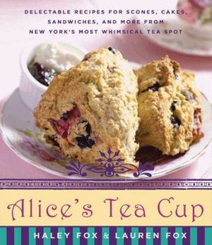 Alice's Tea Cup : Delectable Recipes for Scones, Cakes, Sandwiches, and More from New York's Most Whimsical Tea Spot - Haley Fox