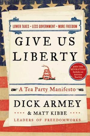 Give Us Liberty : A Tea Party Manifesto - Dick Armey