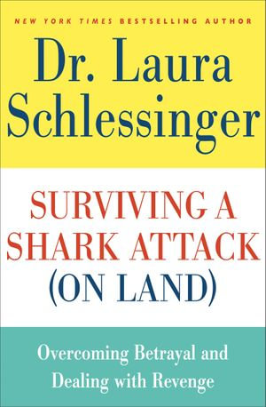Surviving a Shark Attack (On Land) : Overcoming Betrayal and Dealing with Revenge - Dr. Laura Schlessinger