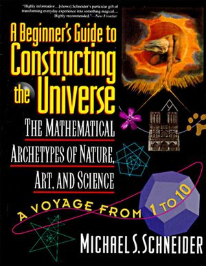A Beginner's Guide to Constructing the Universe : The Mathematical Archetypes of Nature, Art, and Science - Michael S. Schneider