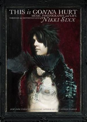 This is Gonna Hurt : Music, Photography, and Life Through the Distorted Lens of Nikki Sixx - Nikki Sixx