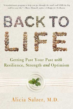Back to Life : Getting Past Your Past with Resilience, Strength, and Optimism - Dr. Alicia Salzer
