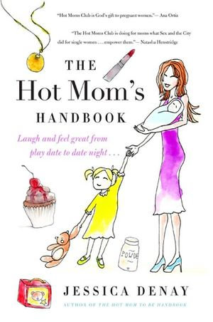 The Hot Mom's Handbook : Laugh and Feel Great from Playdate to Date Night... - Jessica Denay