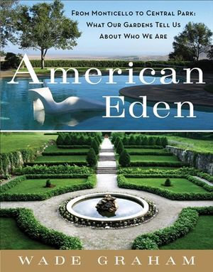 American Eden : From Monticello to Central Park to Our Backyards: What Our Gardens Tell Us About Who We Are - Wade Graham