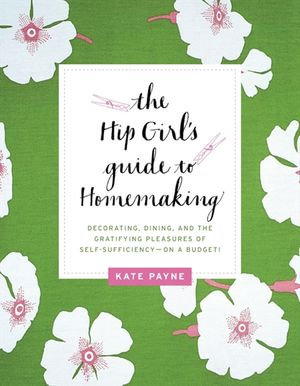 The Hip Girl's Guide to Homemaking : Decorating, Dining and the Gratifying Pleasures of Self-Sufficiency--on a Budget! - Kate Payne