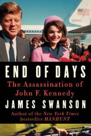 End of Days : The Assassination of John F. Kennedy - James L Swanson