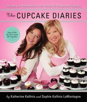 The Cupcake Diaries : Recipes and Memories from the Sisters of Georgetown Cupcake - Katherine Kallinis