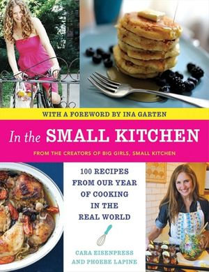 In the Small Kitchen : 100 Recipes from Our Year of Cooking in the Real World - Cara Eisenpress