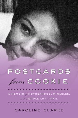 Postcards from Cookie : A Memoir of Motherhood, Miracles, and a Whole Lot of Mail - Caroline Clarke