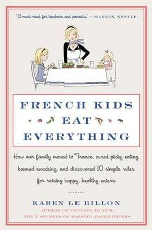 French Kids Eat Everything : How Our Family Moved to France, Cured Picky Eating, Banned Snacking, and Discovered 10 Simple Rules for Raising Happy, Healthy Eaters - Karen Le Billon