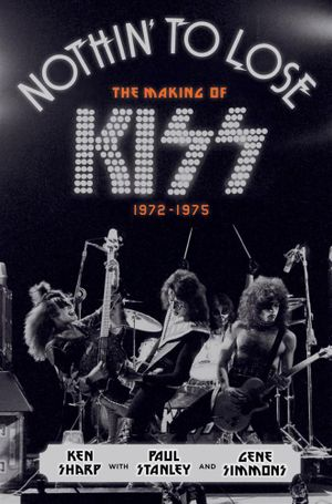 Nothin' to Lose : The Making of Kiss (1972-1975) - Ken Sharp