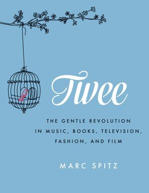 Twee : The Gentle Revolution in Music, Books, Television, Fashion, and Film - Marc Spitz
