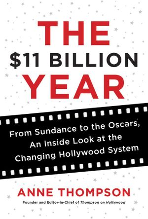 The $11 Billion Year : From Sundance to the Oscars, an Inside Look at the Changing Hollywood System - Anne Thompson