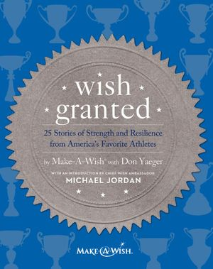 Wish Granted : 25 Stories of Strength and Resilience from America's Favorite Athletes - Make-A-Wish� with Don Yaeger