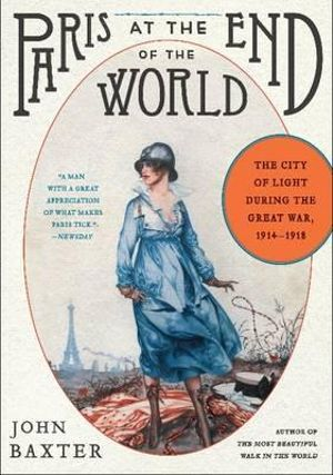 Paris at the End of the World : How the City of Lights Soared in its Darkest Hour, 1914-1918 - John Baxter