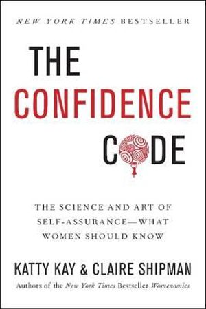 The Confidence Code : The Art and Science of Self-assurance - and What Women Need to Know - Katty Kay