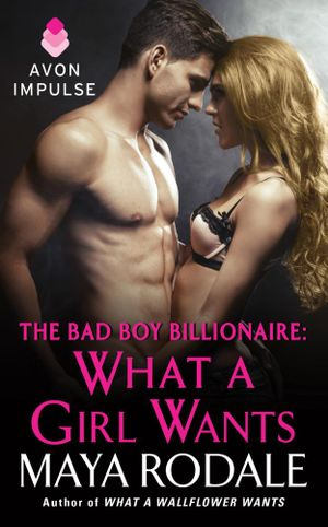 What a Girl Wants : The Bad Boy Billionaire Series : Book 3 - Maya Rodale