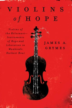Violins of Hope : Violins of the Holocaust-Instruments of Hope and Liberation in Mankind's Darkest Hour - James A. Grymes