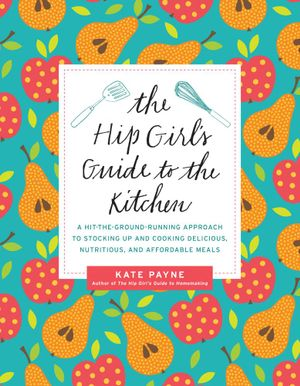 The Hip Girl's Guide to the Kitchen : A Hit-the-Ground Running Approach to Stocking Up and Cooking Delicious, Nutritious, and Affordable Meals - Kate Payne