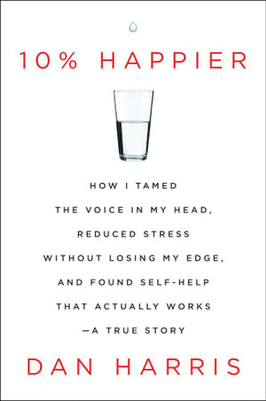10% Happier : How I Tamed the Voice in My Head, Reduced Stress Without Losing My Edge, and Found Self-Help That Actually Works--A True Story - Dan Harris